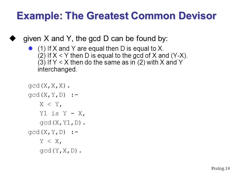 Prolog.19 Example: The Greatest Common Devisor  given X and Y, the gcd D can be found by: (1) If X and Y are equal then D is equal to X. (2) If X < Y