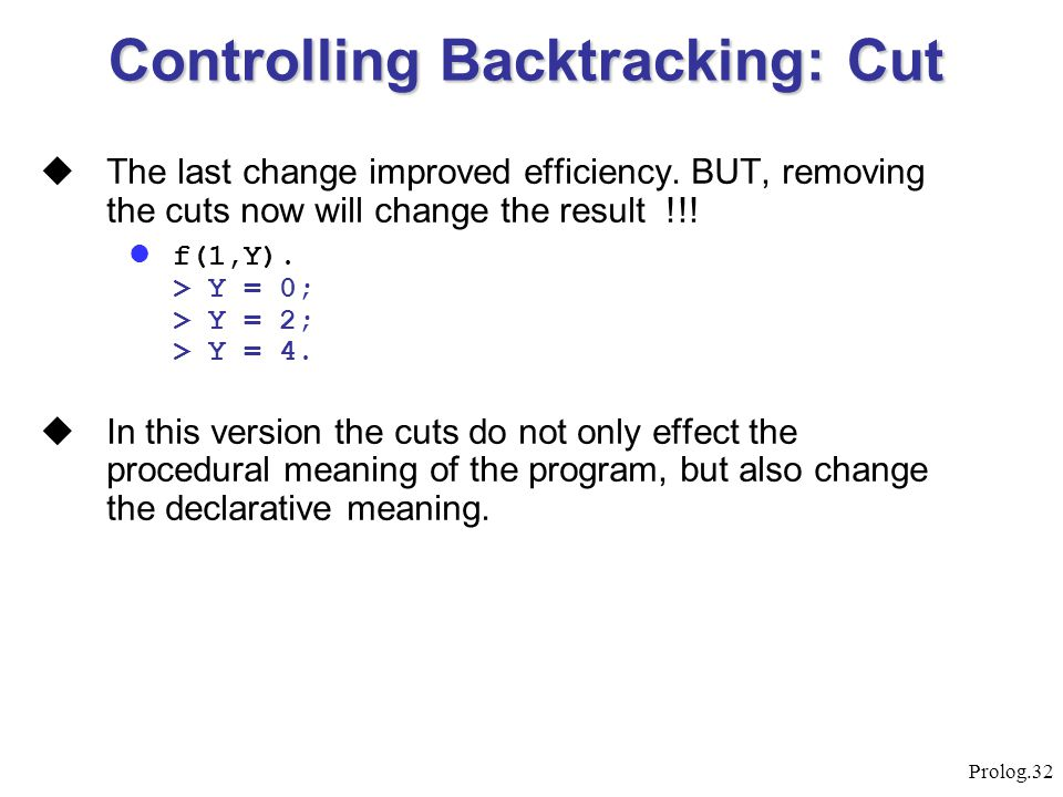 Prolog.32  The last change improved efficiency. BUT, removing the cuts now will change the result !!! f(1,Y). > Y = 0; > Y = 2; > Y = 4.  In this ve
