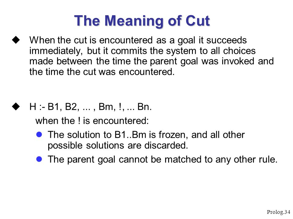 Prolog.34 The Meaning of Cut  When the cut is encountered as a goal it succeeds immediately, but it commits the system to all choices made between th