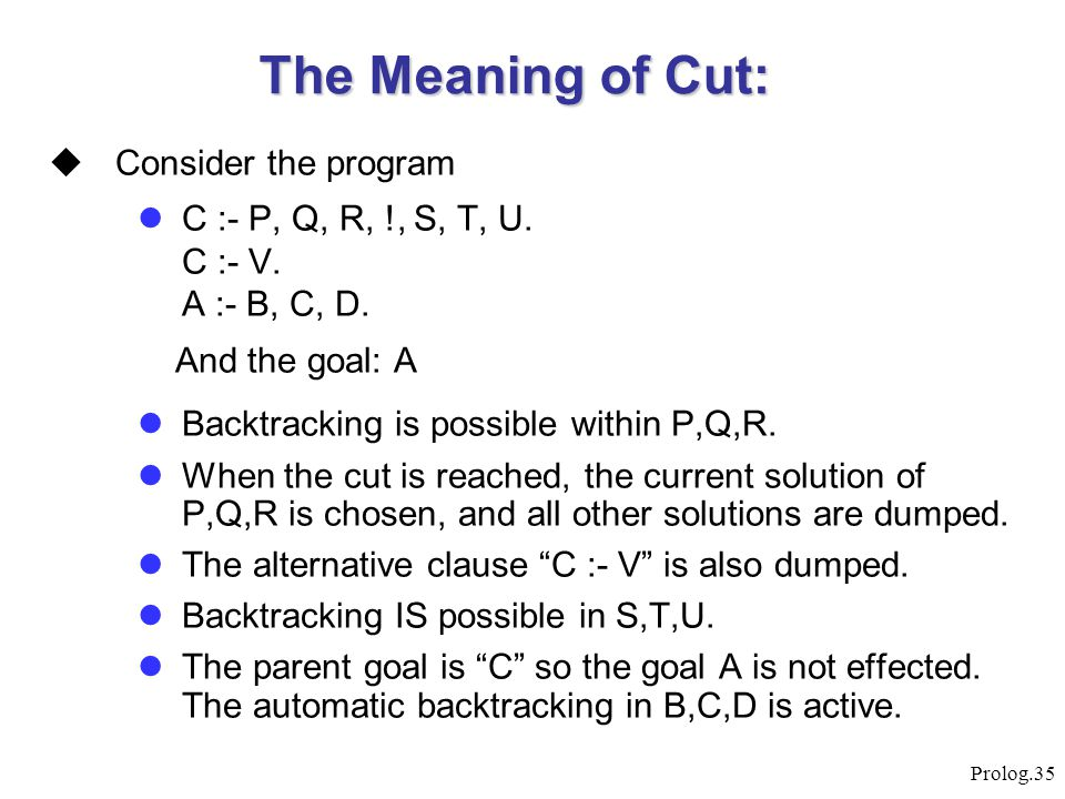 Prolog.35  Consider the program C :- P, Q, R, !, S, T, U. C :- V. A :- B, C, D. And the goal: A Backtracking is possible within P,Q,R. When the cut i