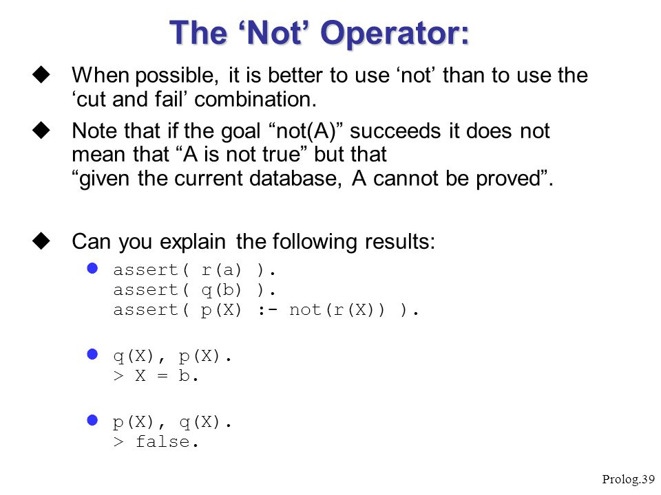 """Prolog.39  When possible, it is better to use 'not' than to use the 'cut and fail' combination.  Note that if the goal """"not(A)"""" succeeds it does not"""