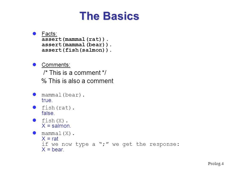 Prolog.4 Facts: assert(mammal(rat)). assert(mammal(bear)). assert(fish(salmon)). Comments: /* This is a comment */ % This is also a comment mammal(bea