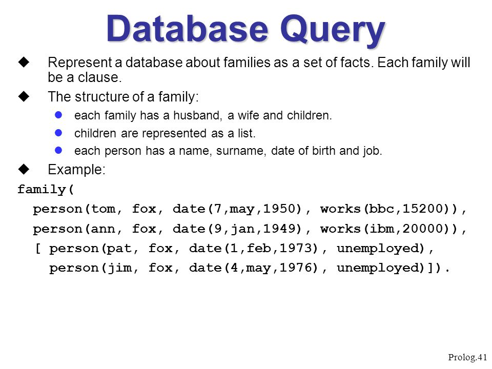 Prolog.41 Database Query  Represent a database about families as a set of facts. Each family will be a clause.  The structure of a family: each fami