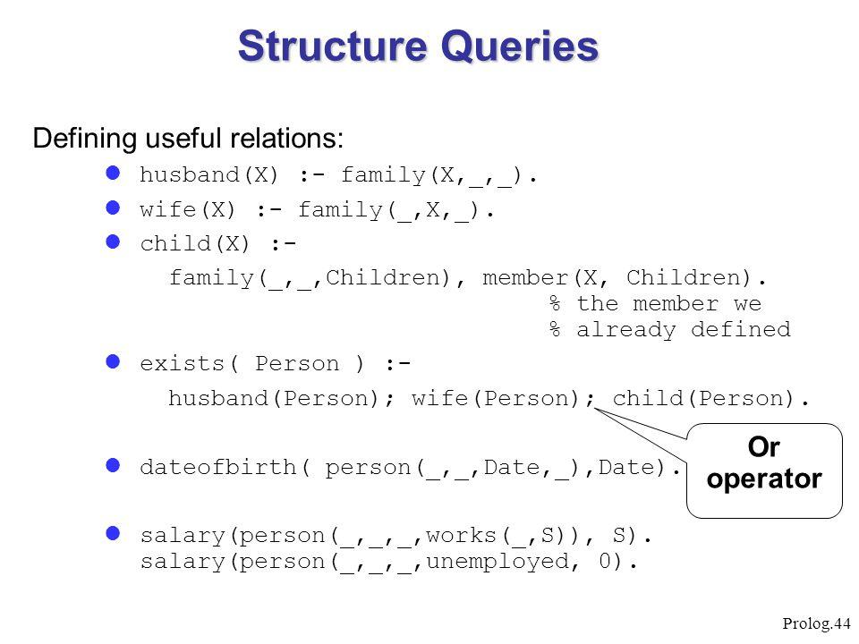 Prolog.44 Defining useful relations: husband(X) :- family(X,_,_). wife(X) :- family(_,X,_). child(X) :- family(_,_,Children), member(X, Children). % t
