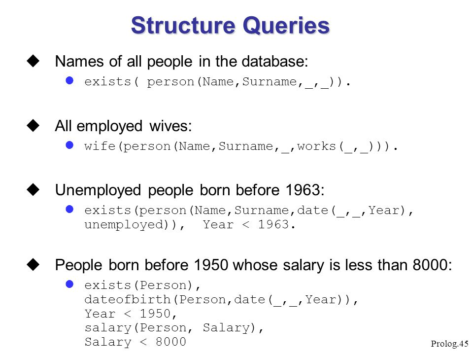 Prolog.45  Names of all people in the database: exists( person(Name,Surname,_,_)).  All employed wives: wife(person(Name,Surname,_,works(_,_))).  U