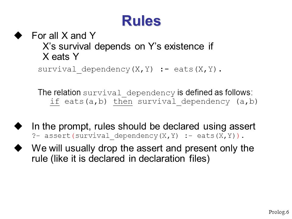 Prolog.6 Rules  For all X and Y X's survival depends on Y's existence if X eats Y survival_dependency(X,Y) :- eats(X,Y). The relation survival_depend