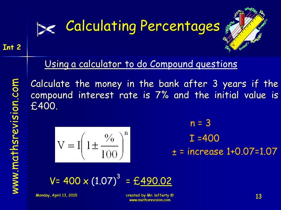 www.mathsrevision.com Int 2 Calculating Percentages Using a calculator Using a calculator to do Compound questions Calculate the money in the bank aft