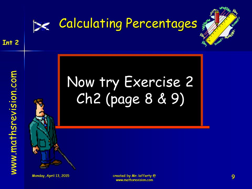Now try Exercise 2 Ch2 (page 8 & 9) www.mathsrevision.com Int 2 Calculating Percentages created by Mr. lafferty @ www.mathsrevision.com Monday, April