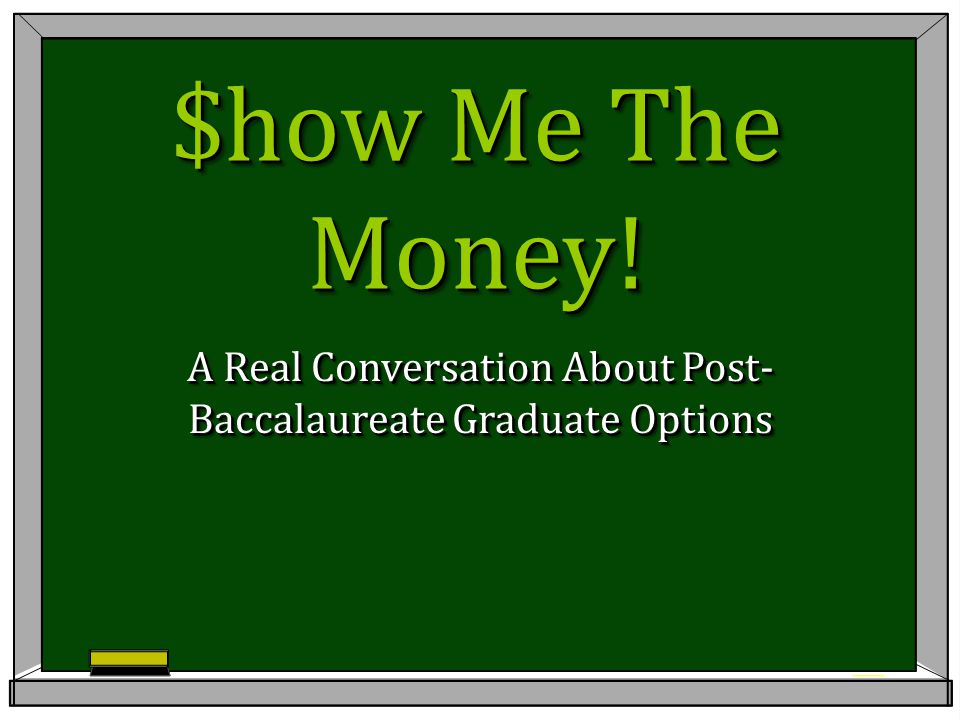 $how Me The Money! A Real Conversation About Post- Baccalaureate Graduate Options