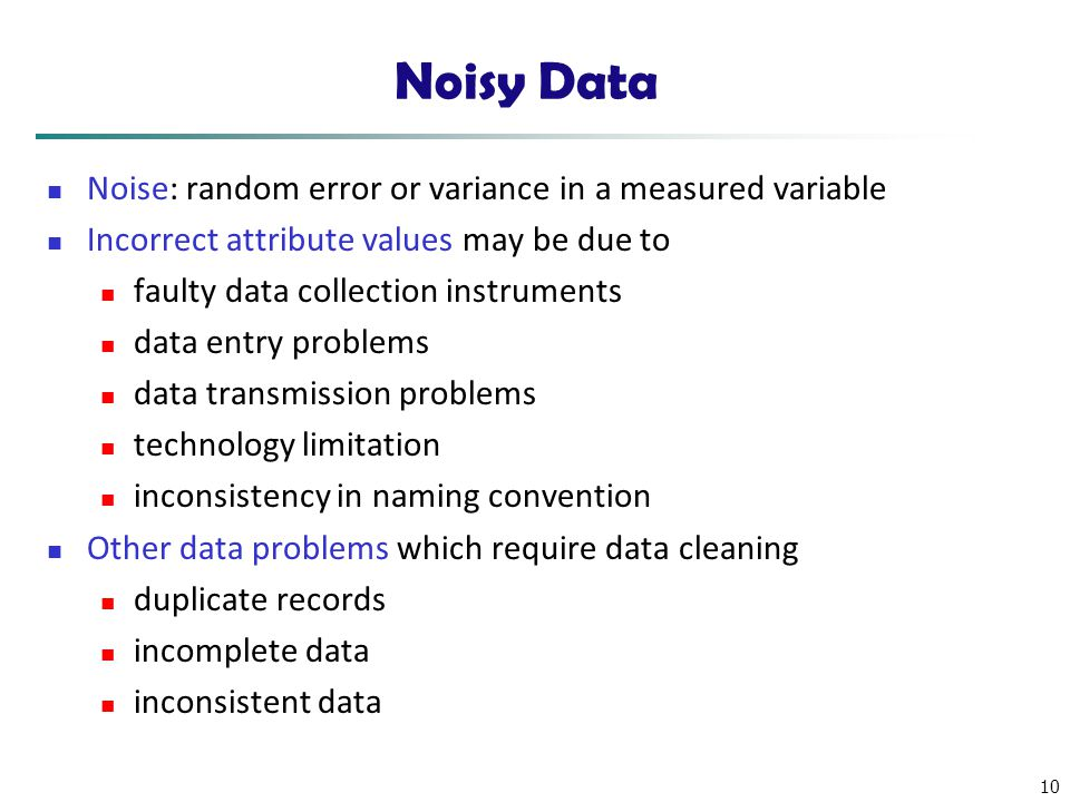 10 Noisy Data Noise: random error or variance in a measured variable Incorrect attribute values may be due to faulty data collection instruments data