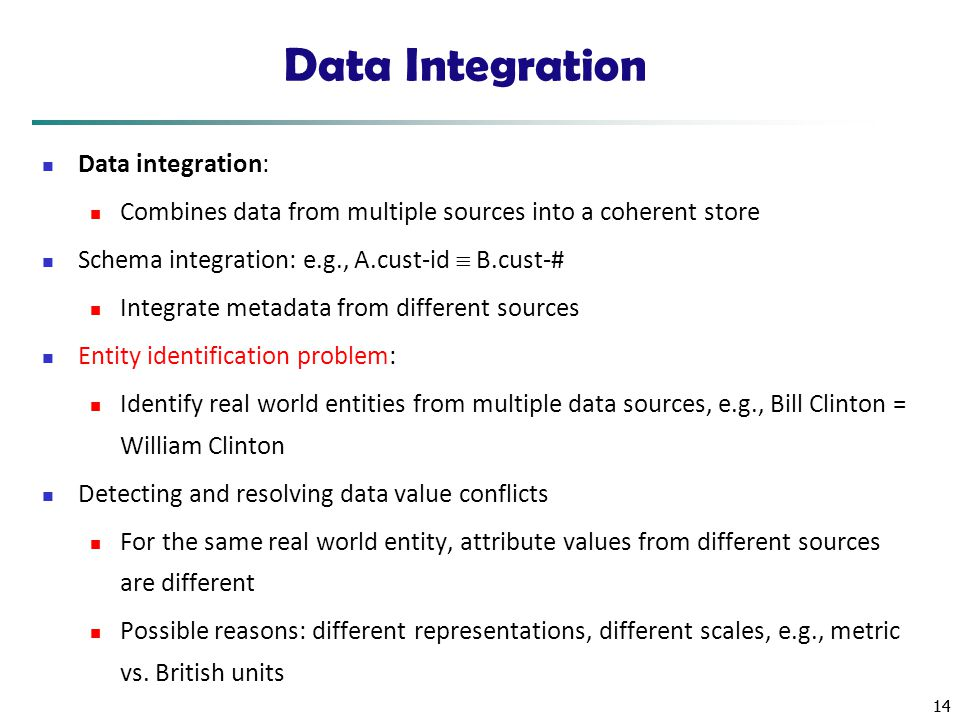 14 Data Integration Data integration: Combines data from multiple sources into a coherent store Schema integration: e.g., A.cust-id  B.cust-# Integra
