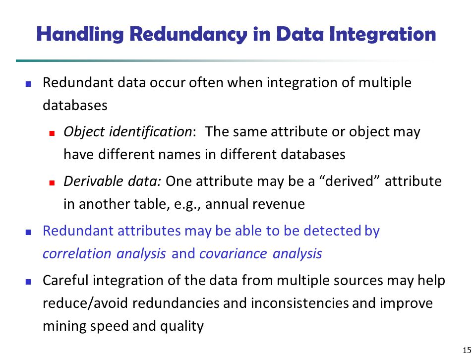 15 Handling Redundancy in Data Integration Redundant data occur often when integration of multiple databases Object identification: The same attribute