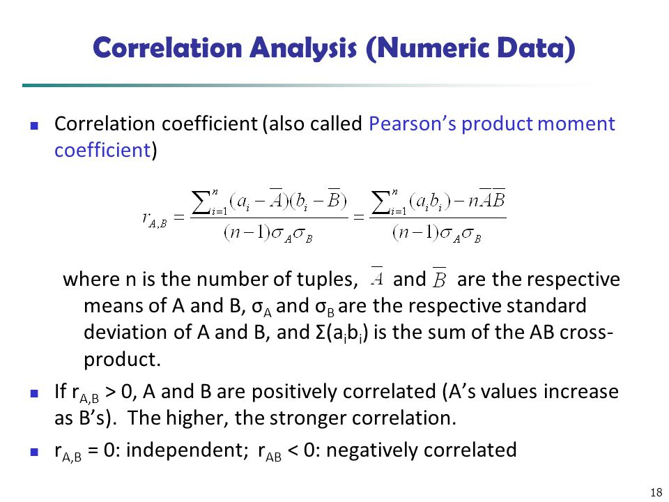 18 Correlation Analysis (Numeric Data) Correlation coefficient (also called Pearson's product moment coefficient) where n is the number of tuples, and