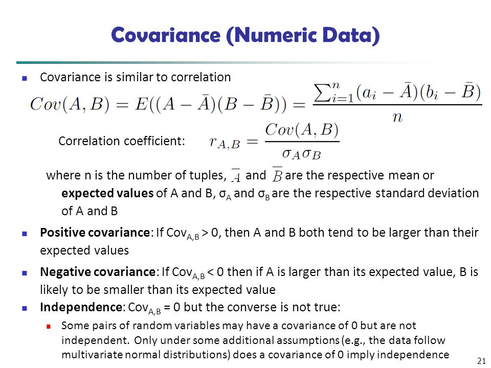 21 Covariance (Numeric Data) Covariance is similar to correlation where n is the number of tuples, and are the respective mean or expected values of A