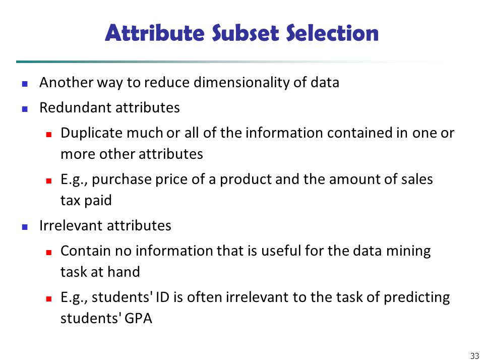 33 Attribute Subset Selection Another way to reduce dimensionality of data Redundant attributes Duplicate much or all of the information contained in
