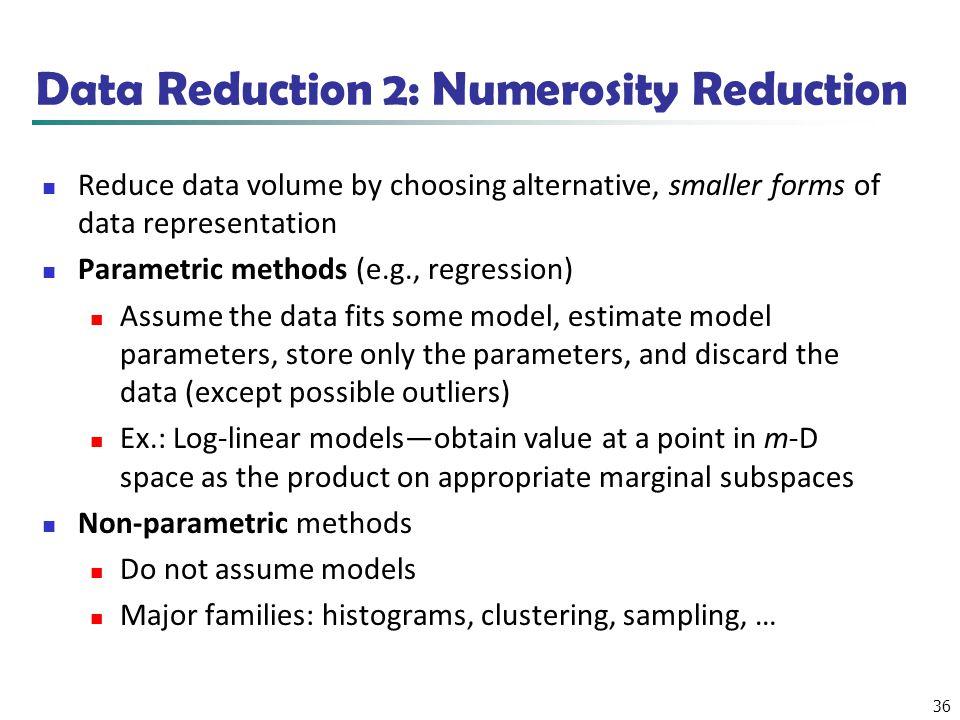 36 Data Reduction 2: Numerosity Reduction Reduce data volume by choosing alternative, smaller forms of data representation Parametric methods (e.g., r