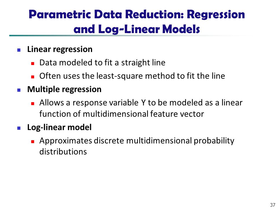 37 Parametric Data Reduction: Regression and Log-Linear Models Linear regression Data modeled to fit a straight line Often uses the least-square metho