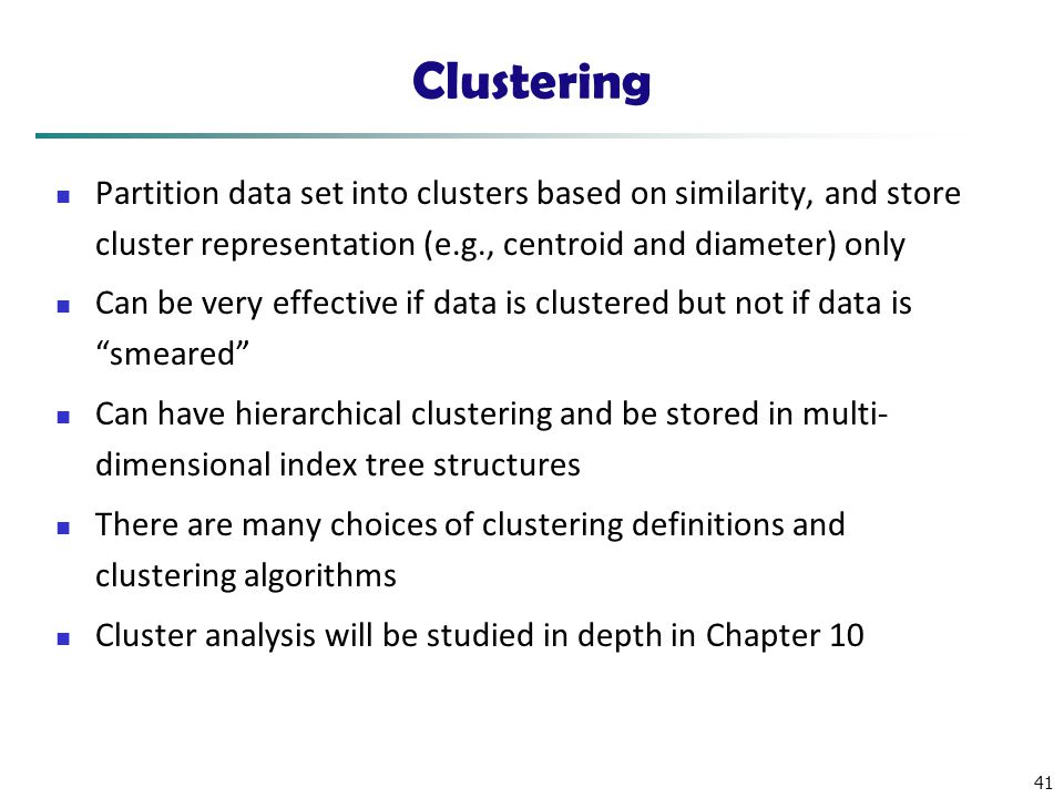 41 Clustering Partition data set into clusters based on similarity, and store cluster representation (e.g., centroid and diameter) only Can be very ef