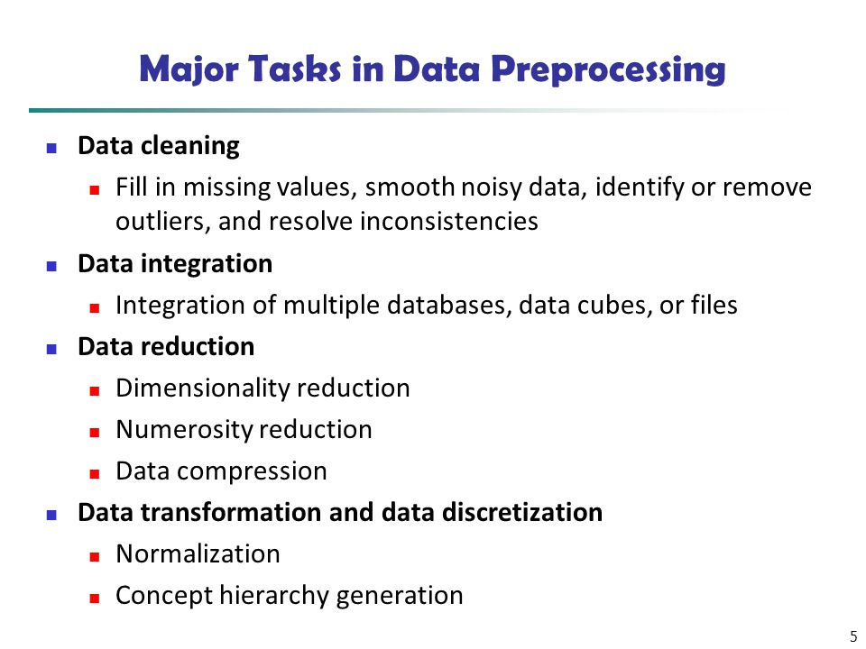 5 Major Tasks in Data Preprocessing Data cleaning Fill in missing values, smooth noisy data, identify or remove outliers, and resolve inconsistencies