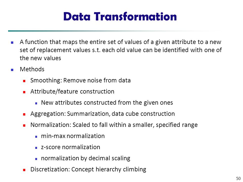 50 Data Transformation A function that maps the entire set of values of a given attribute to a new set of replacement values s.t. each old value can b