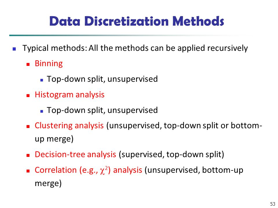 53 Data Discretization Methods Typical methods: All the methods can be applied recursively Binning Top-down split, unsupervised Histogram analysis Top