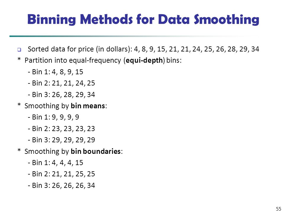 55 Binning Methods for Data Smoothing  Sorted data for price (in dollars): 4, 8, 9, 15, 21, 21, 24, 25, 26, 28, 29, 34 * Partition into equal-frequen