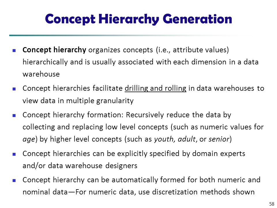58 Concept Hierarchy Generation Concept hierarchy organizes concepts (i.e., attribute values) hierarchically and is usually associated with each dimen