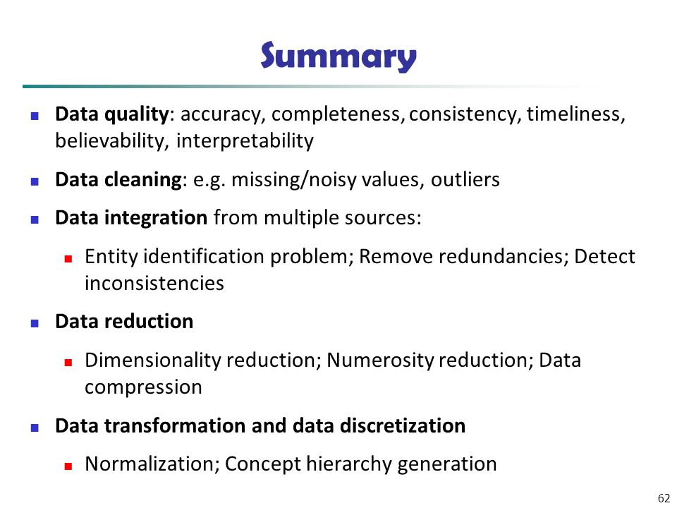 62 Summary Data quality: accuracy, completeness, consistency, timeliness, believability, interpretability Data cleaning: e.g. missing/noisy values, ou