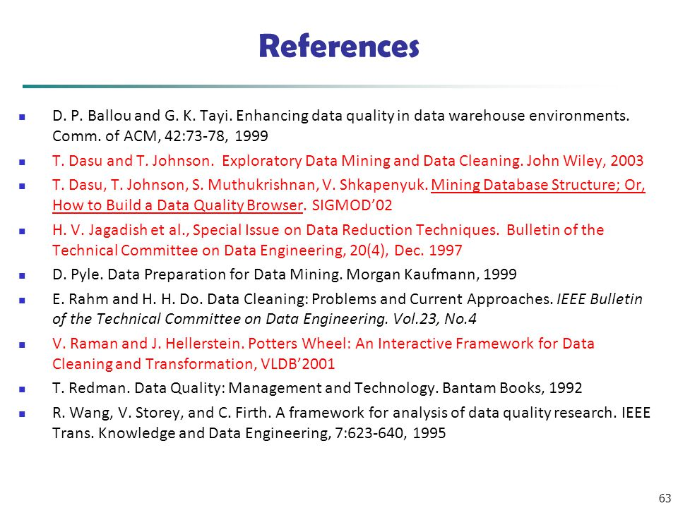 63 References D. P. Ballou and G. K. Tayi. Enhancing data quality in data warehouse environments. Comm. of ACM, 42:73-78, 1999 T. Dasu and T. Johnson.