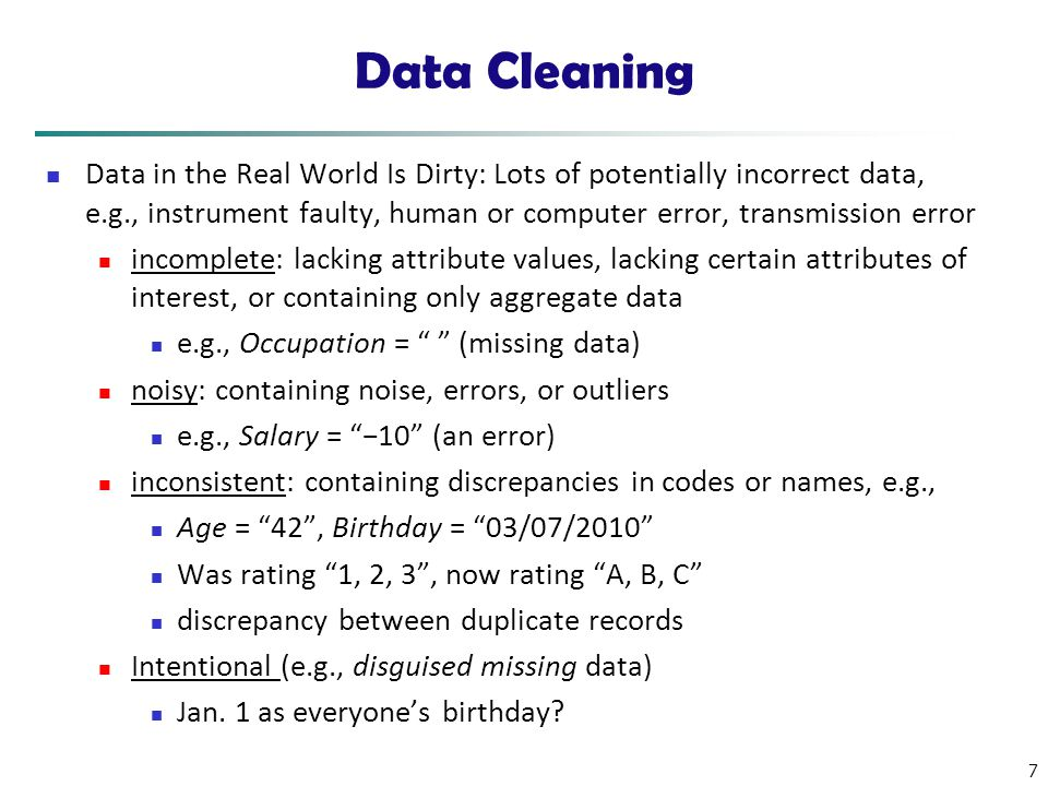 7 Data Cleaning Data in the Real World Is Dirty: Lots of potentially incorrect data, e.g., instrument faulty, human or computer error, transmission er