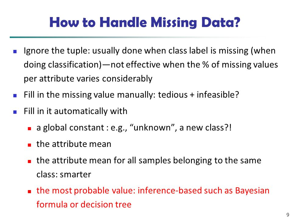 9 How to Handle Missing Data? Ignore the tuple: usually done when class label is missing (when doing classification)—not effective when the % of missi