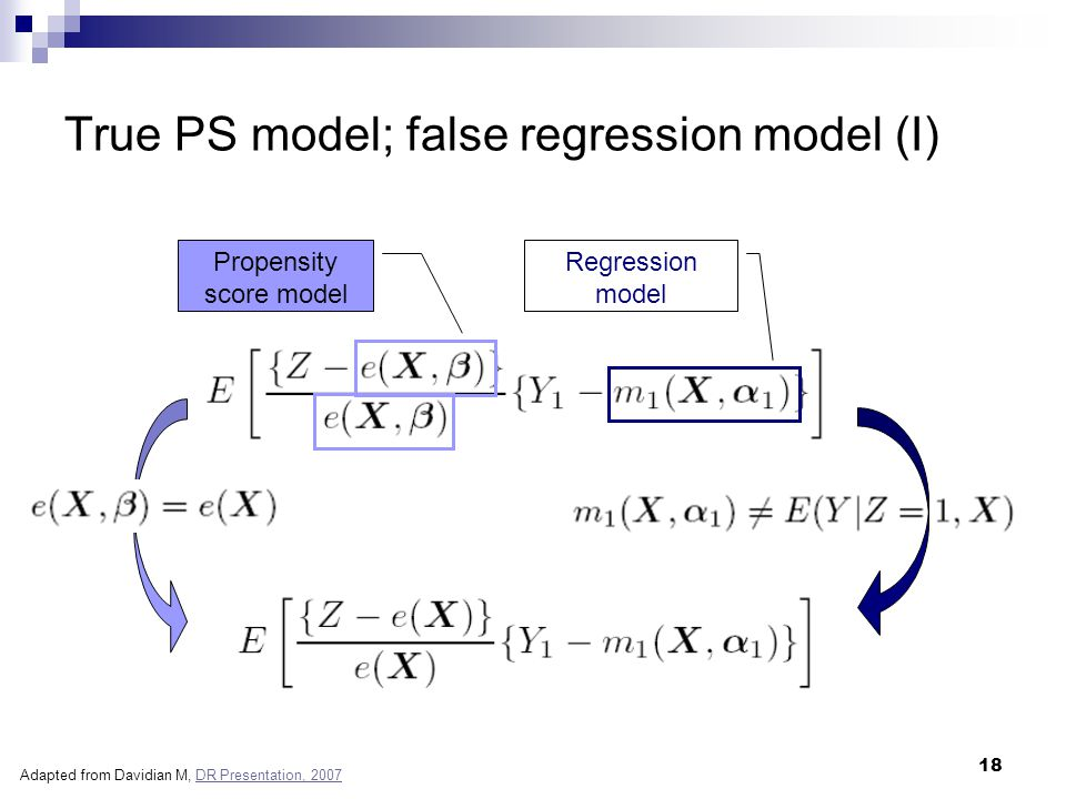 18 True PS model; false regression model (I) Propensity score model Regression model Adapted from Davidian M, DR Presentation, 2007DR Presentation, 20