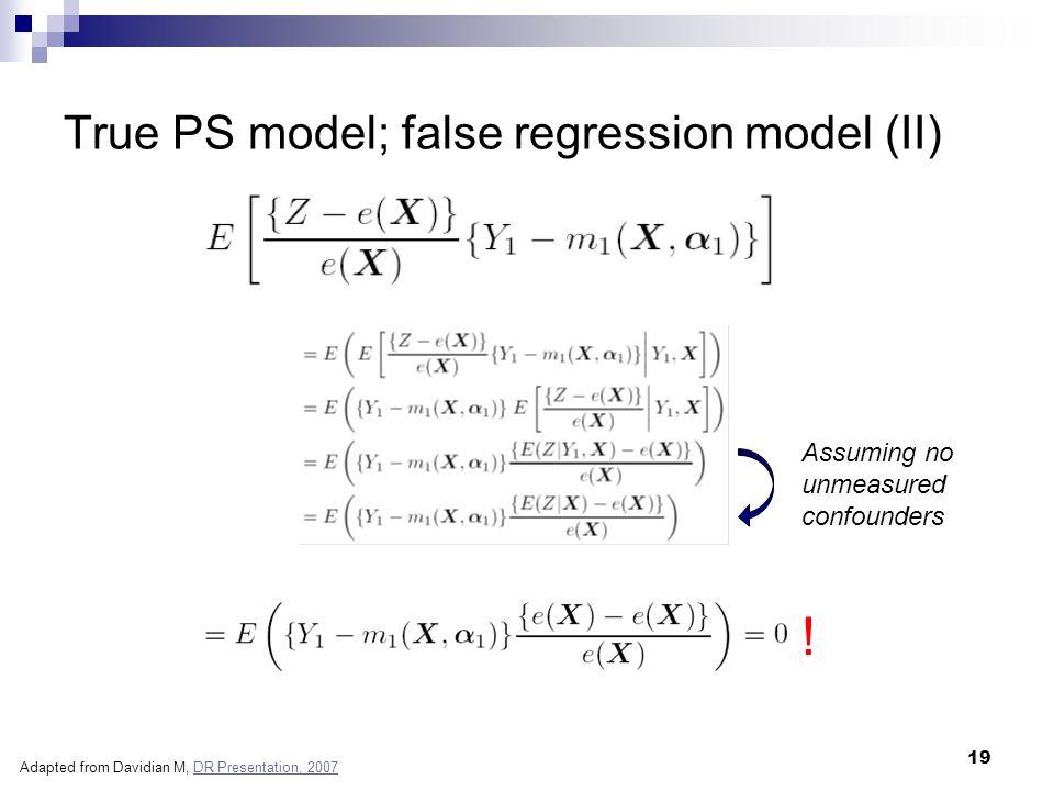 19 True PS model; false regression model (II) ! Assuming no unmeasured confounders Adapted from Davidian M, DR Presentation, 2007DR Presentation, 2007