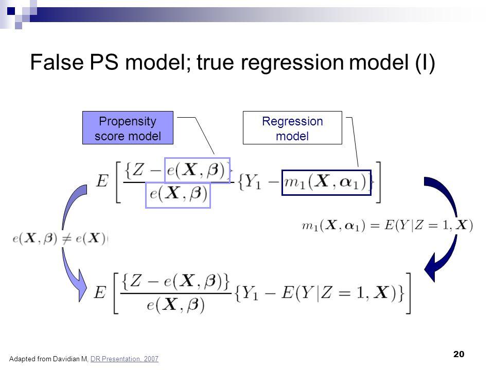 20 False PS model; true regression model (I) Propensity score model Regression model Adapted from Davidian M, DR Presentation, 2007DR Presentation, 20