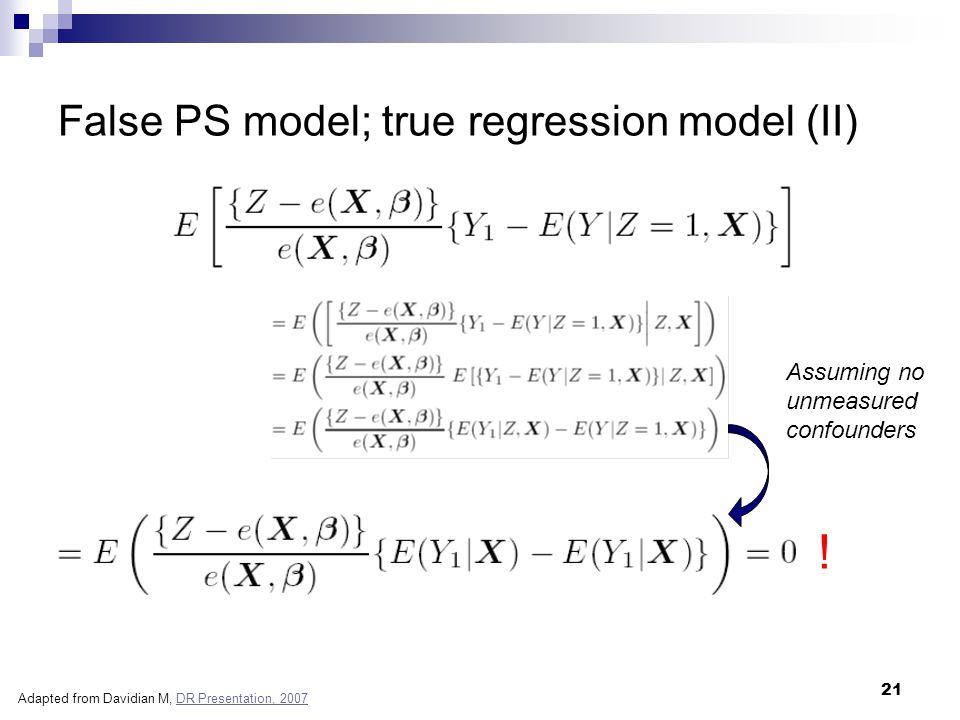 21 False PS model; true regression model (II) ! Assuming no unmeasured confounders Adapted from Davidian M, DR Presentation, 2007DR Presentation, 2007