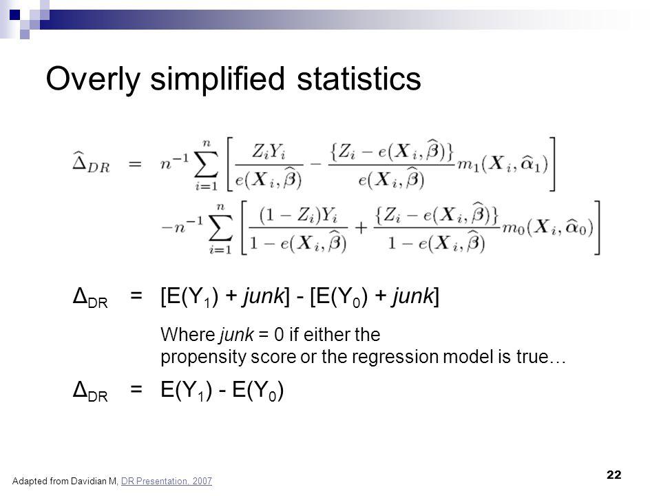 22 Δ DR = [E(Y 1 ) + junk] - [E(Y 0 ) + junk] Overly simplified statistics Where junk = 0 if either the propensity score or the regression model is tr
