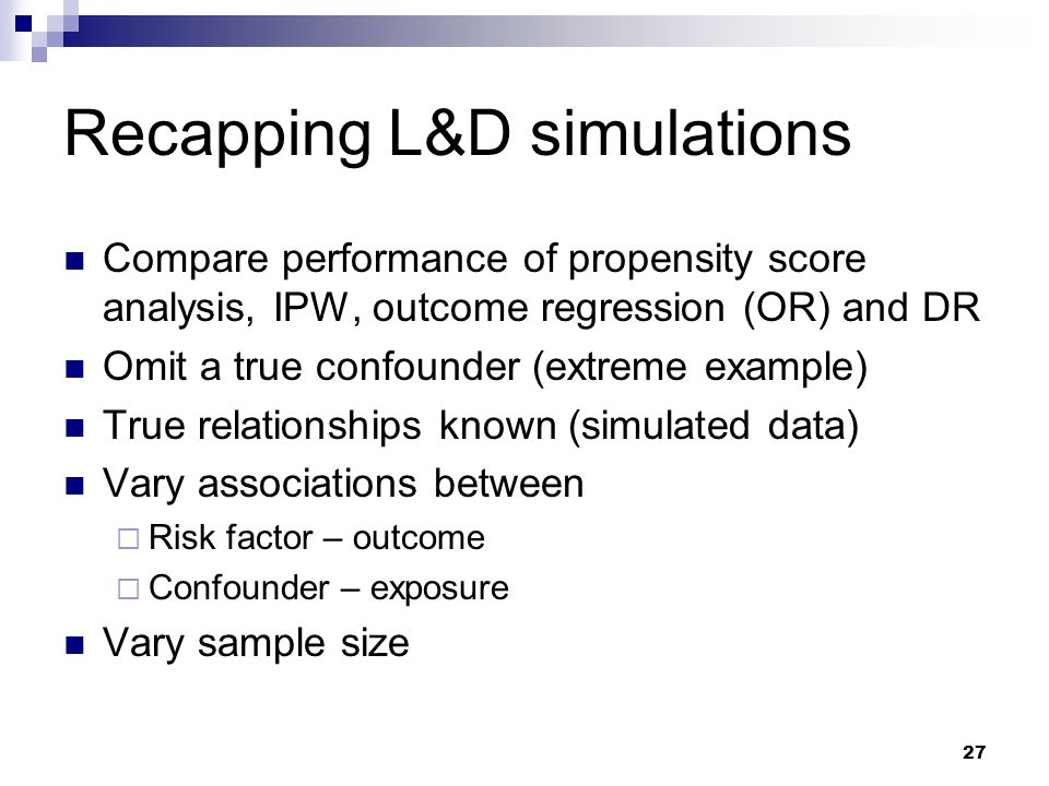 27 Recapping L&D simulations Compare performance of propensity score analysis, IPW, outcome regression (OR) and DR Omit a true confounder (extreme exa