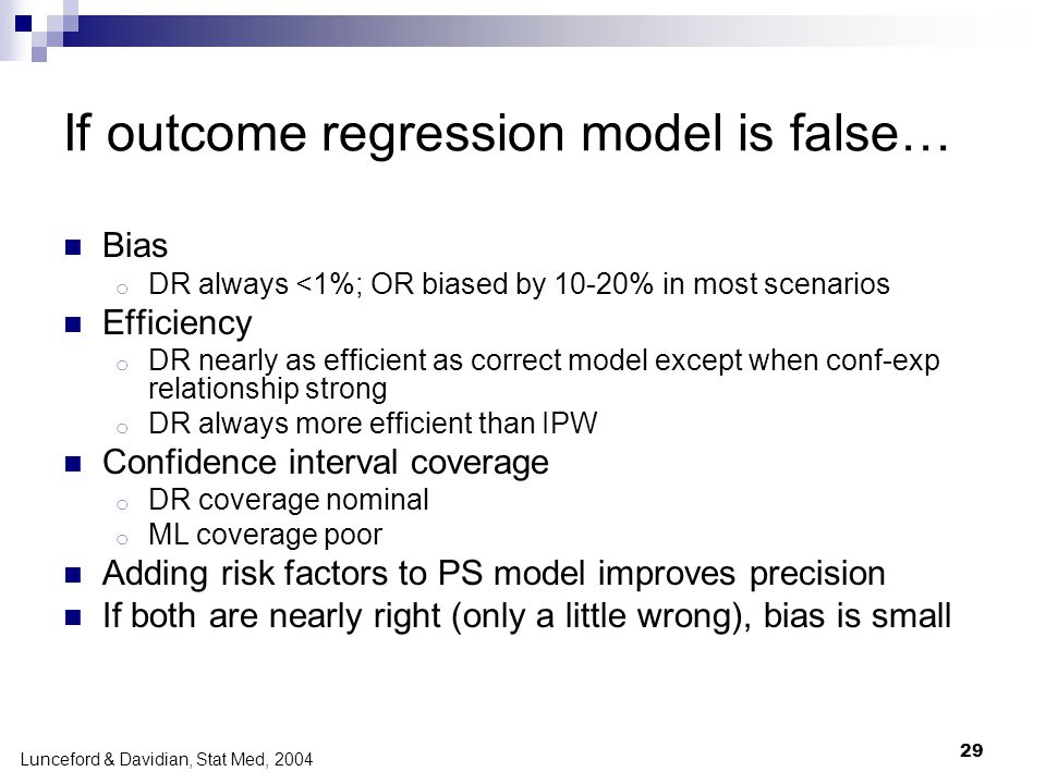 29 If outcome regression model is false… Bias o DR always <1%; OR biased by 10-20% in most scenarios Efficiency o DR nearly as efficient as correct mo