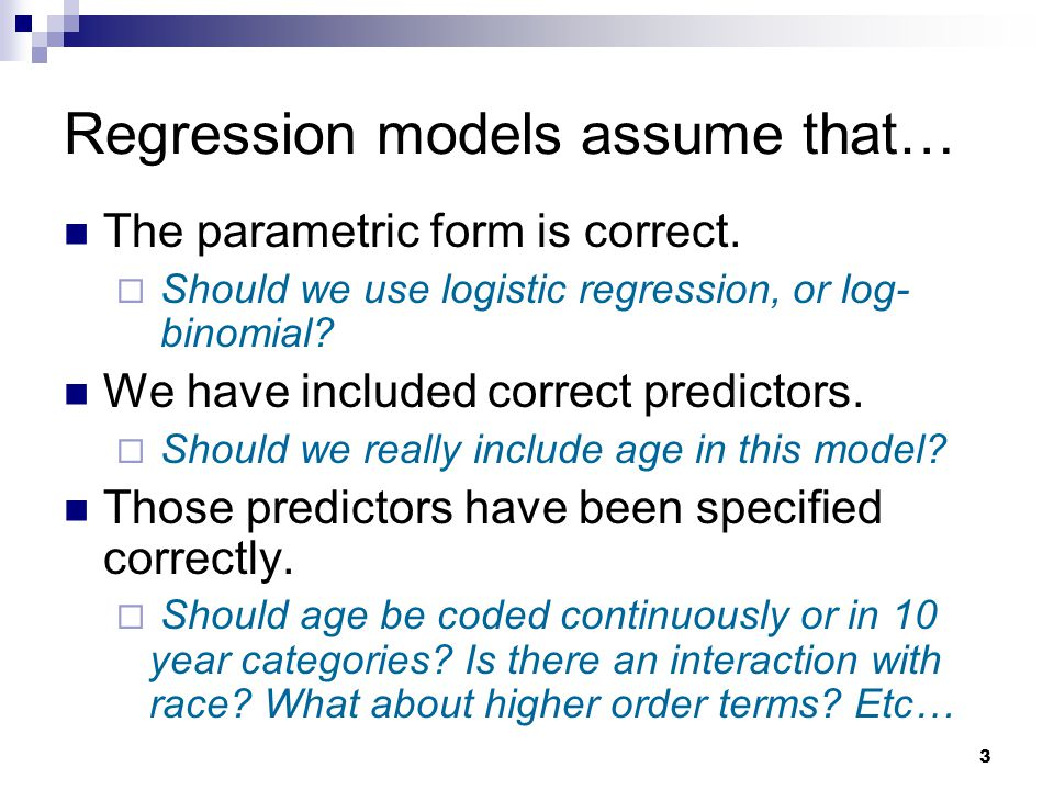 3 Regression models assume that… The parametric form is correct.  Should we use logistic regression, or log- binomial? We have included correct predi
