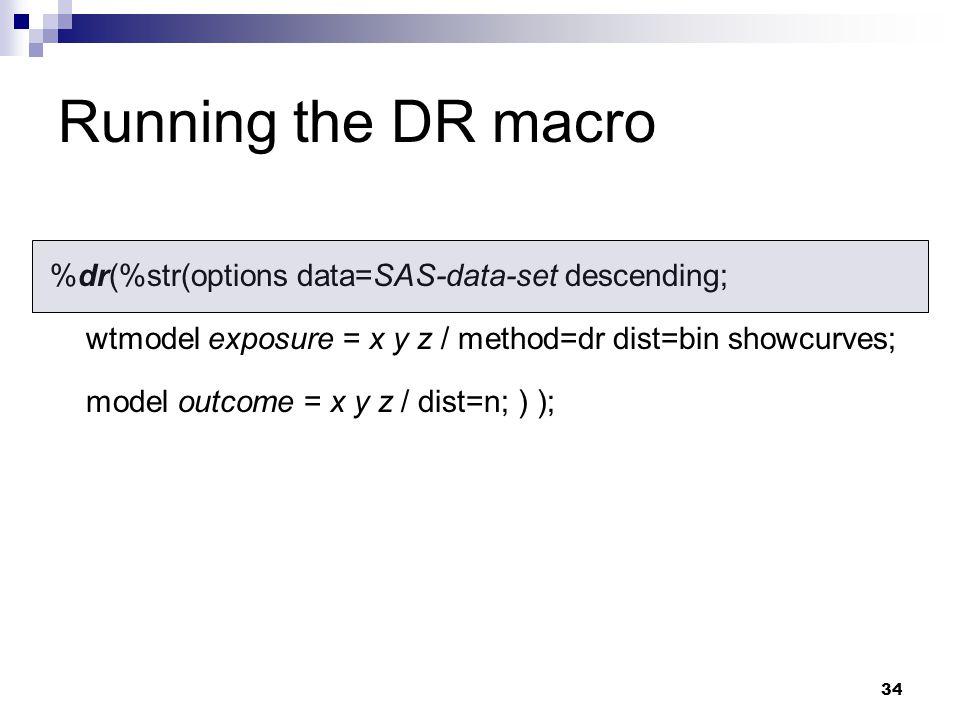 34 Running the DR macro %dr(%str(options data=SAS-data-set descending; wtmodel exposure = x y z / method=dr dist=bin showcurves; model outcome = x y z