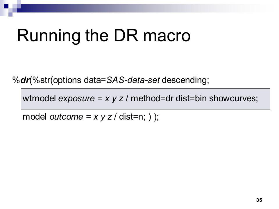35 %dr(%str(options data=SAS-data-set descending; wtmodel exposure = x y z / method=dr dist=bin showcurves; model outcome = x y z / dist=n; ) ); Runni