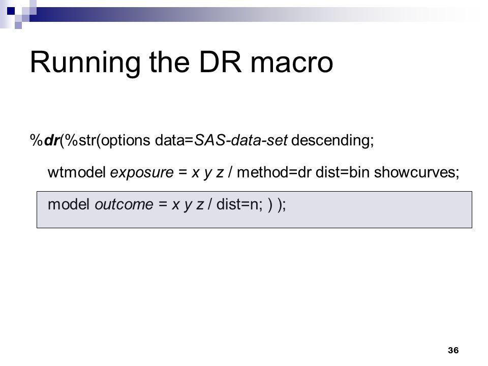 36 %dr(%str(options data=SAS-data-set descending; wtmodel exposure = x y z / method=dr dist=bin showcurves; model outcome = x y z / dist=n; ) ); Runni
