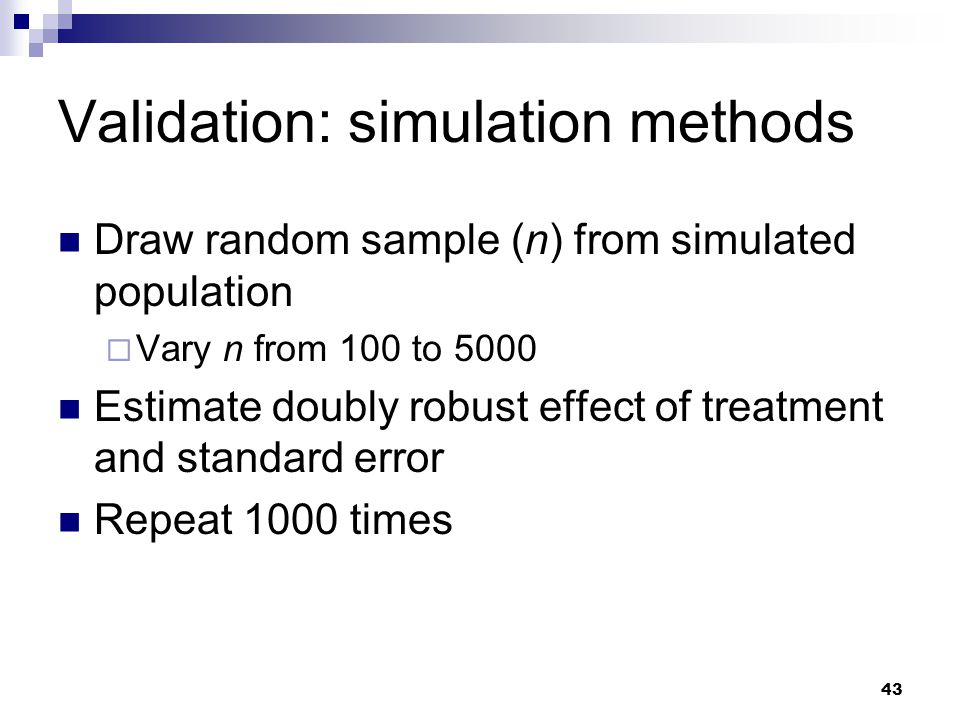 43 Validation: simulation methods Draw random sample (n) from simulated population  Vary n from 100 to 5000 Estimate doubly robust effect of treatmen