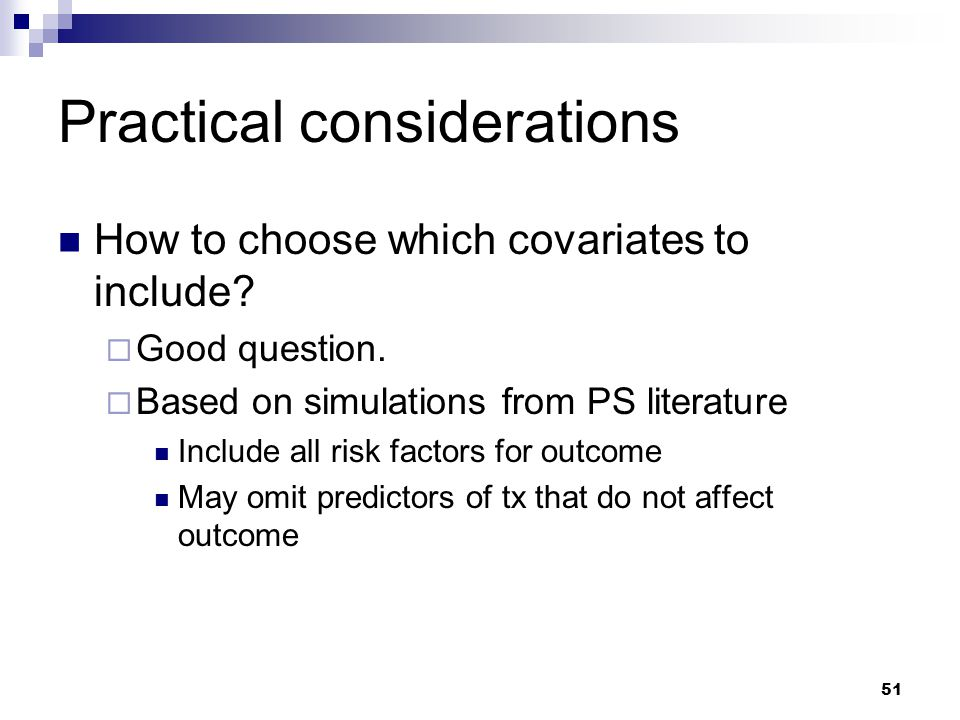 51 Practical considerations How to choose which covariates to include?  Good question.  Based on simulations from PS literature Include all risk fac