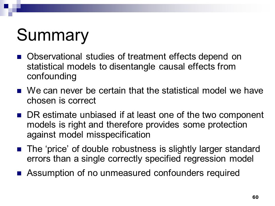 60 Summary Observational studies of treatment effects depend on statistical models to disentangle causal effects from confounding We can never be cert