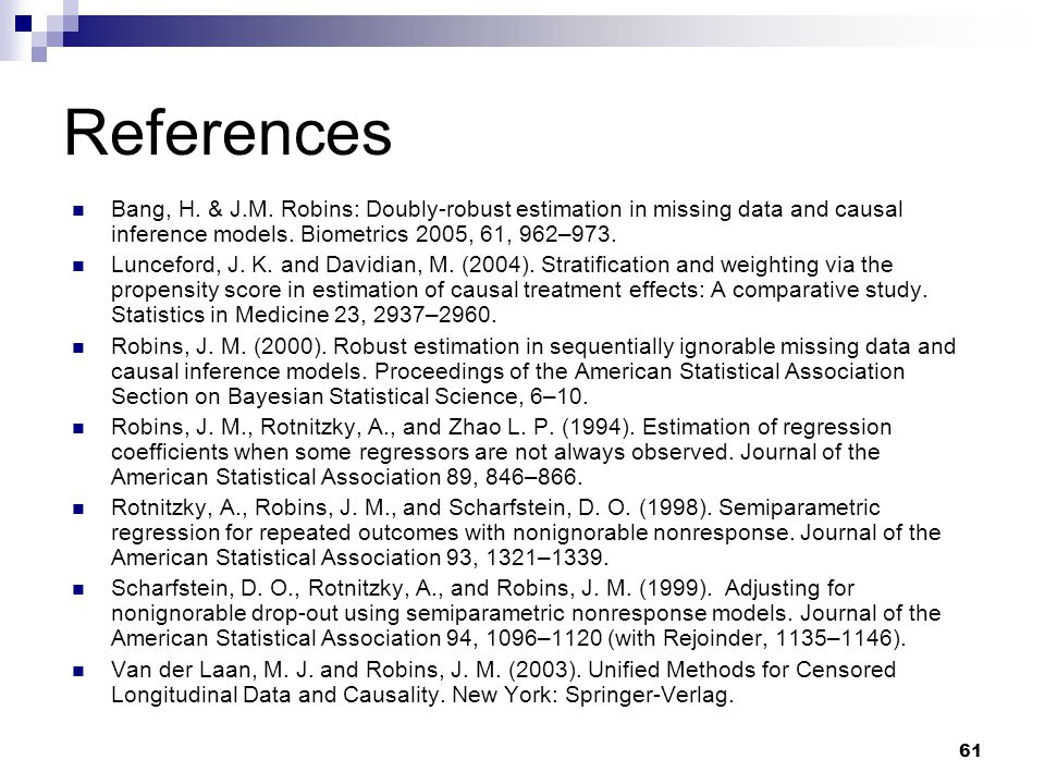 61 References Bang, H. & J.M. Robins: Doubly-robust estimation in missing data and causal inference models. Biometrics 2005, 61, 962–973. Lunceford, J