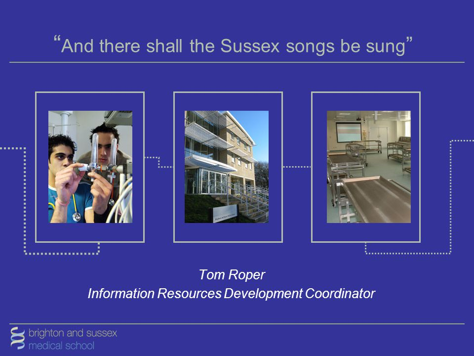 """ And there shall the Sussex songs be sung "" Tom Roper Information Resources Development Coordinator"