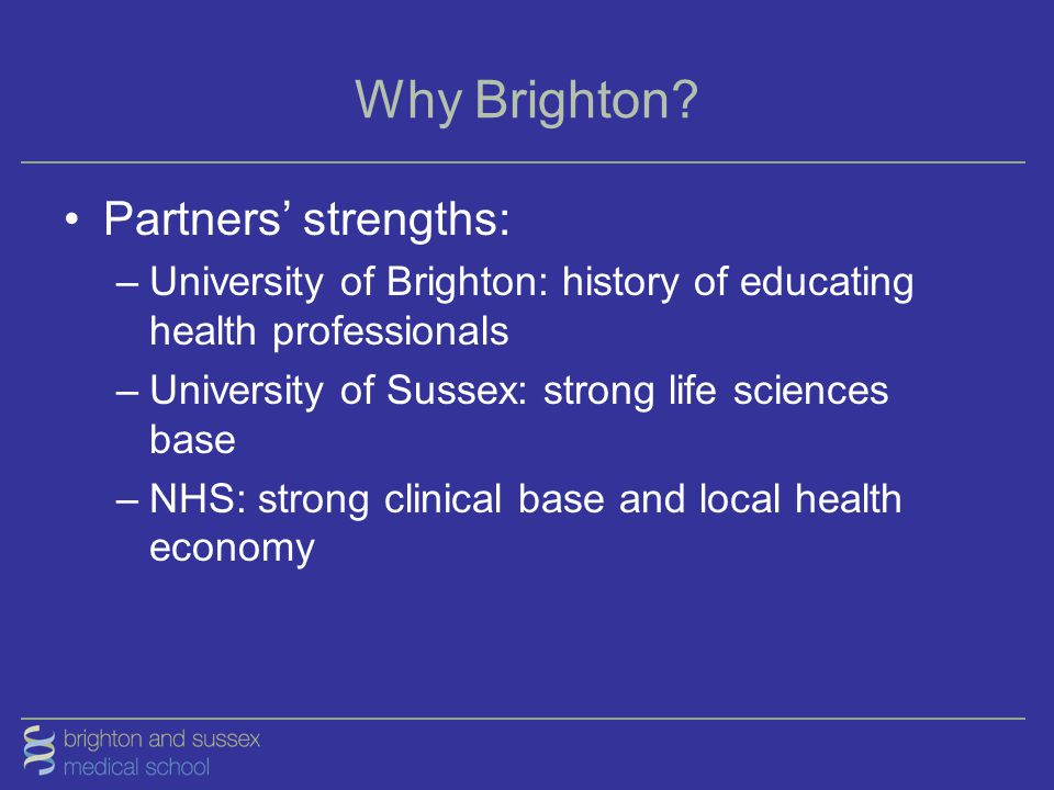 Why Brighton? Partners' strengths: –University of Brighton: history of educating health professionals –University of Sussex: strong life sciences base