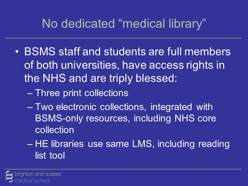 "No dedicated ""medical library"" BSMS staff and students are full members of both universities, have access rights in the NHS and are triply blessed: –T"