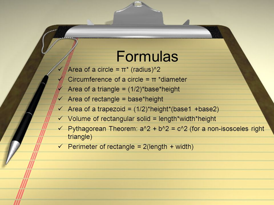 Formulas Area of a circle = π* (radius)^2 Circumference of a circle = π *diameter Area of a triangle = (1/2)*base*height Area of rectangle = base*height Area of a trapezoid = (1/2)*height*(base1 +base2) Volume of rectangular solid = length*width*height Pythagorean Theorem: a^2 + b^2 = c^2 (for a non-isosceles right triangle) Perimeter of rectangle = 2(length + width)